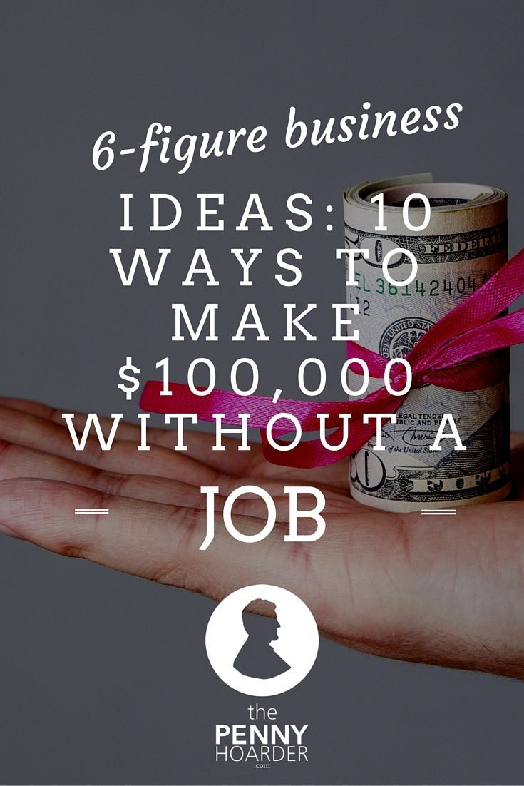 6 Figure Business Ideas 10 Ways To Make 100 000 Without A Job