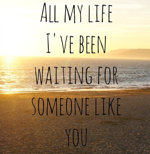All My Life, I've Been Waiting For Someone Like You | My ...