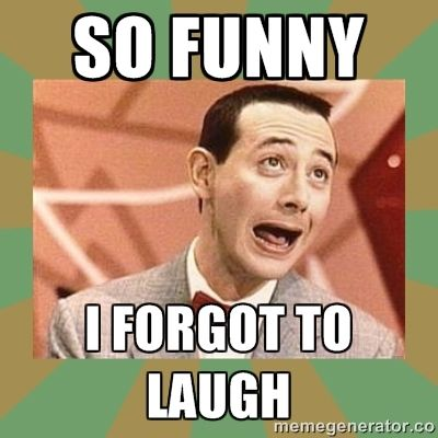 So funny I forgot to laugh | PEE WEE HERMAN
