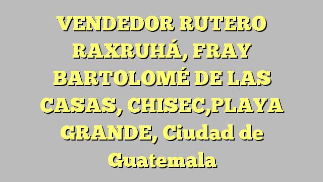 VENDEDOR RUTERO RAXRUHÁ, FRAY BARTOLOMÉ DE LAS CASAS, CHISEC,PLAYA GRANDE, Ciudad de Guatemala