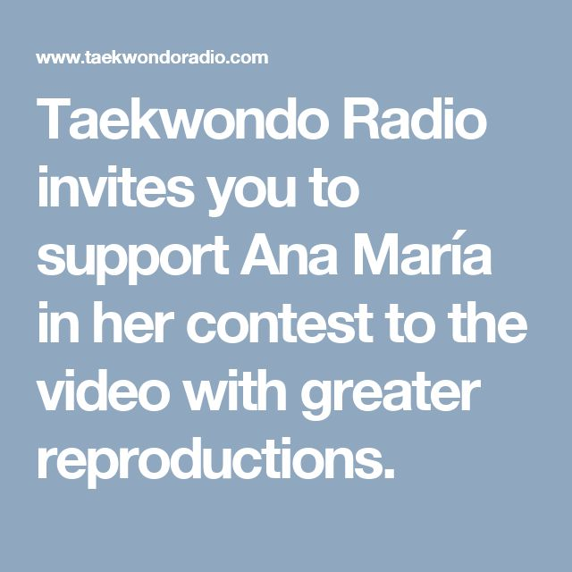 Taekwondo Radio invites you to support Ana María in her contest to the video with greater reproductions.