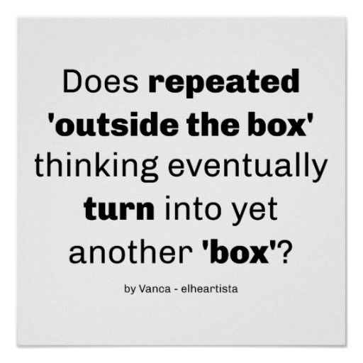 So, does repeated outside the box thinking eventually turn into yet another box? A funny twist, that may need 'outside the box' thinking to be fully understood :)
