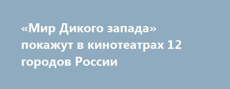 «Мир Дикого запада» покажут в кинотеатрах 12 городов России 4 октября в 12 городах страны можно будет увидеть на большом экране пилотную серию нового фантастического сериала HBO «Мир Дикого запада» с Энтони Хопкинсом.