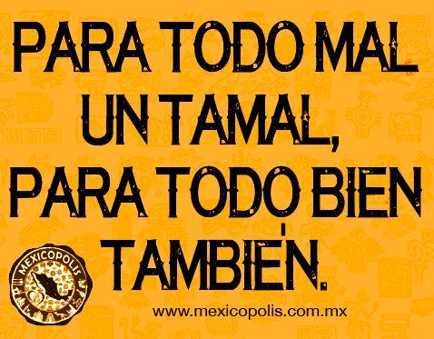 Para todo mal un tamal, para todo bien también. #Dichos #Refranes #DichosyRefranes #Mexicopolis