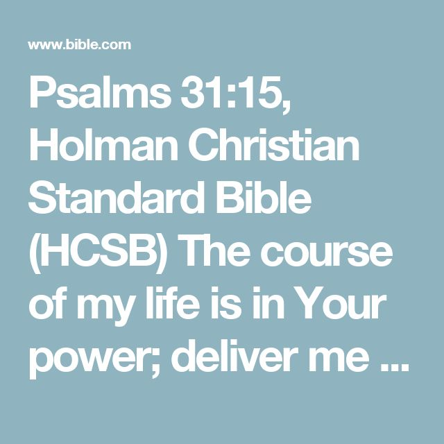 Psalms 31:15, Holman Christian Standard Bible (HCSB) The course of my life is in Your power; deliver me from the power of my enemiesand from my persecutors.