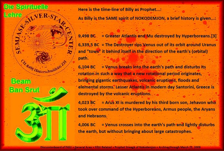 "9,498 BC	= Greater Atlantis and Mu destroyed by Hyperboreans.[3]  6,339.5 BC	= The Destroyer rips Venus out of its orbit around Uranus and ""tows"" it behind itself in the direction of the earth's (orbital) path.  6,104 BC	= Venus breaks into the earth's path and disturbs its rotation in such a way that a new rotational period originates, bringing gigantic earthquakes, volcanic eruptions, floods and elemental storms."