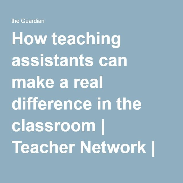 How teaching assistants can make a real difference in the classroom | Teacher Network | The Guardian