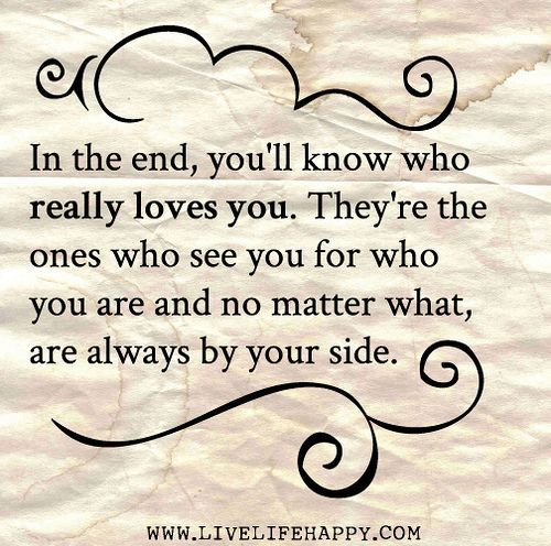 inIn the end, you'll know who really loves you. They're the ones who see you for who you are and no matter what, are always by your side.theendyoull