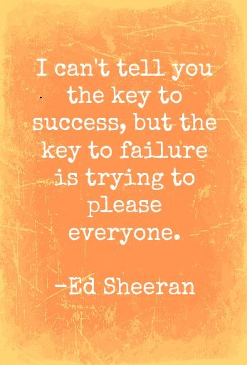 I can't tell you the key to success, but the key to failure is trying to please everyone ~ Ed Sheeran: