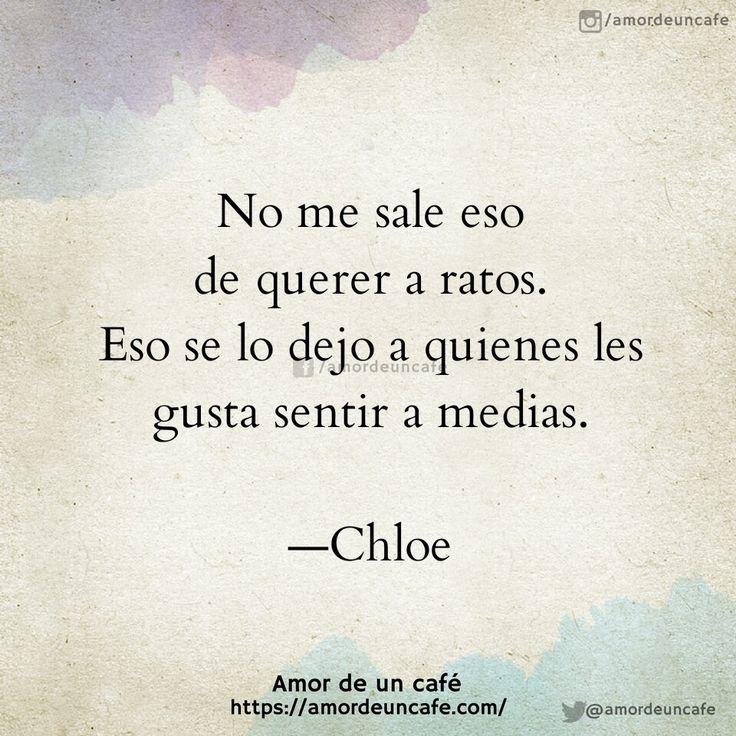 No me sale eso de querer a ratos. Eso se lo dejo a quienes les gusta sentir a medias.  Chloe