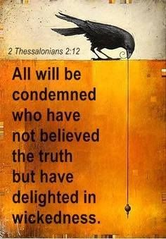 2 Thessalonians 2:12 Then they will be condemned for enjoying evil rather than believing the truth.