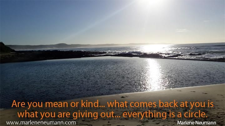 Are you mean or kind...what comes back at you..love Marlene  www.marleneneumann.com