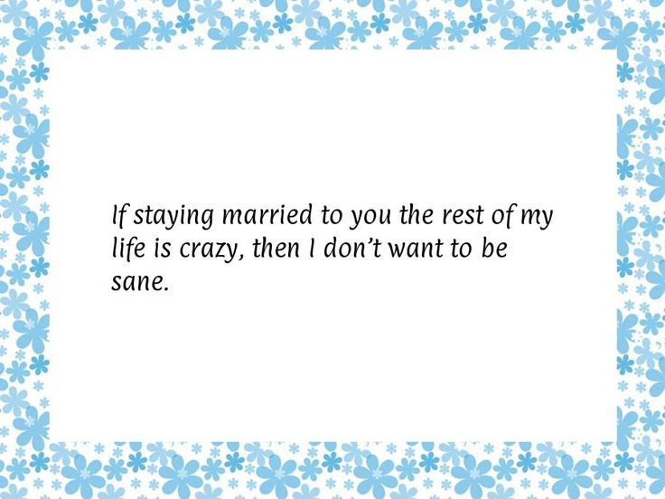 If staying married to you the rest of my life is crazy, then I don't want to be sane.