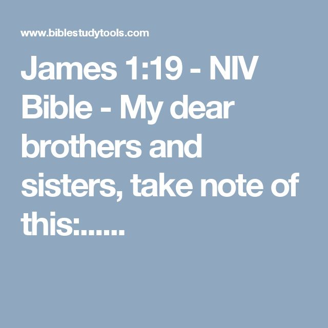 James 1:19 - NIV Bible - My dear brothers and sisters, take note of this:......
