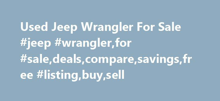 Used Jeep Wrangler For Sale #jeep #wrangler,for #sale,deals,compare,savings,free #listing,buy,sell http://iowa.remmont.com/used-jeep-wrangler-for-sale-jeep-wranglerfor-saledealscomparesavingsfree-listingbuysell/  # Used Jeep Wrangler for Sale Nationwide Text Search To search for combination of words or phrases, separate items with commas. For example, entering Factory Warranty, Bluetooth will show all listings with both the phrase Factory Warranty and the word Bluetooth Words separated by…