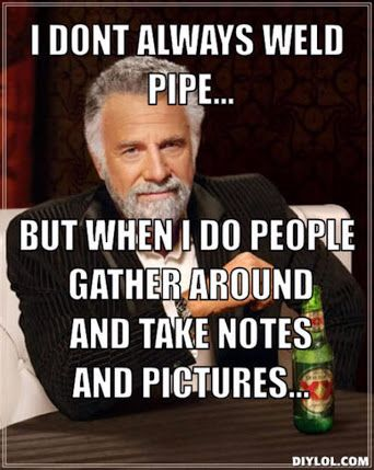 I don't always weld pipe...