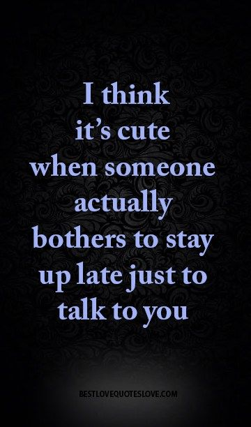 I think it's cute when someone actually bothers to stay up late just to talk to you