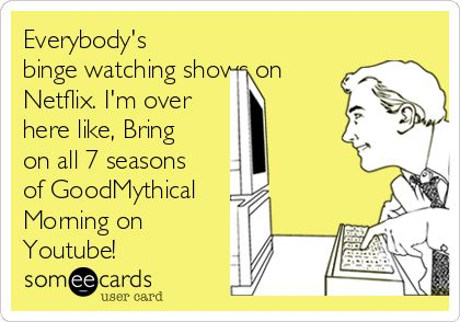 Everybody's binge watching shows on Netflix. I'm over here like, Bring on all 7 seasons of Good Mythical Morning on Youtube! #GMM #GoodMythicalMorning