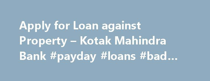 Apply for Loan against Property – Kotak Mahindra Bank #payday #loans #bad #credit http://loan.remmont.com/apply-for-loan-against-property-kotak-mahindra-bank-payday-loans-bad-credit/  #loan against property # 1800 102 6022 What is the maximum amount I can borrow? In case of Commercial Property Loans or Loans against an existing property you can borrow up to 55% of the cost of the property How will my loan eligibility be determined? Your repayment capacity as determined by Kotak Mahindra…