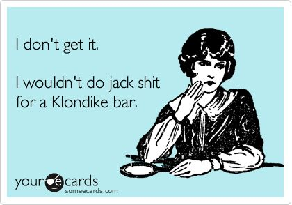 I wouldn't...: Bahaaaaahahaha, Amenities, Klondike Bar, Aren T, Thoughts Exact, Language, Ecards, Ice Cream Bars, Sour