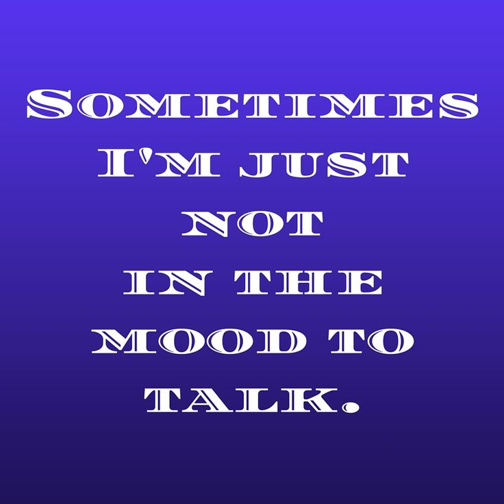 Sometimes I'm just not in the mood to talk
