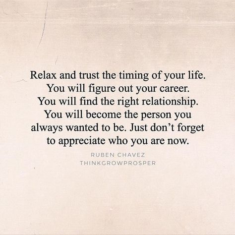 """""""Relax and trust the timing of your life. You will figure out your career. You will find the right relationship. You will become the person you always wanted to be. Just don't forget to appreciate who you are now."""""""
