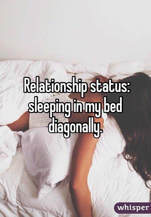 Relationship status: sleeping in my bed diagonally.
