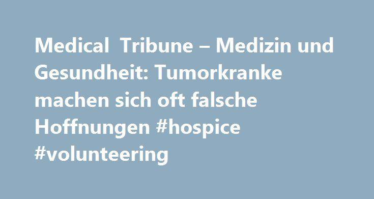 Medical Tribune – Medizin und Gesundheit: Tumorkranke machen sich oft falsche Hoffnungen #hospice #volunteering http://hotel.remmont.com/medical-tribune-medizin-und-gesundheit-tumorkranke-machen-sich-oft-falsche-hoffnungen-hospice-volunteering/  #palliative chemo # Tumorkranke machen sich oft falsche Hoffnungen Patienten, die eine palliative Chemotherapie erhalten, wissen erschreckend häufig nicht, dass es keine Heilungschancen gibt. Inkurabel krebskranke Menschen haben verständlicherweise…