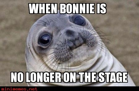 I AM THE OPPISITIE OF SCARED I'M MORE LIKE FIGHT ME LIKE A MAN BONNIE!!!