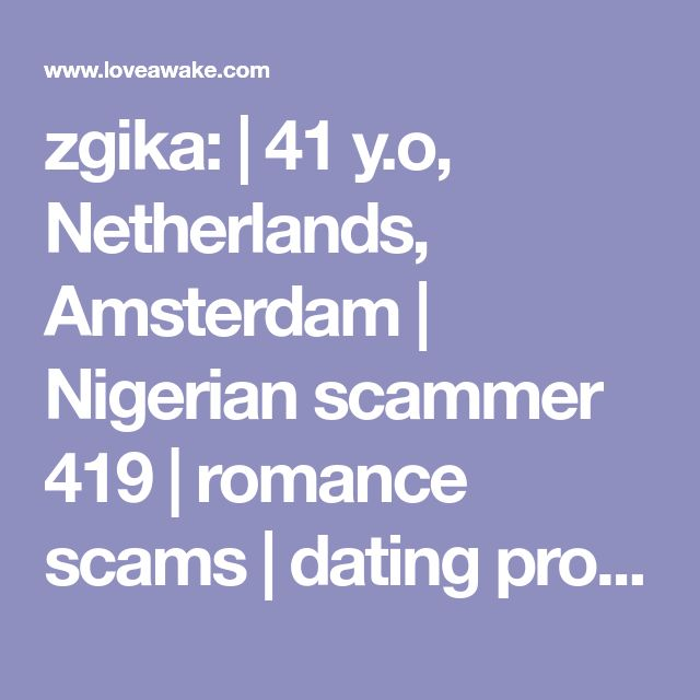 zgika:  | 41 y.o, Netherlands, Amsterdam | Nigerian scammer 419 | romance scams | dating profile with fake picture