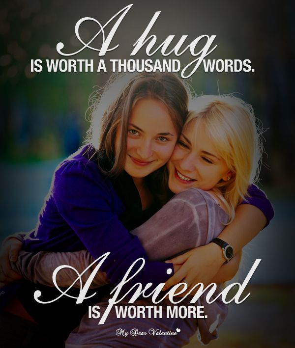 A Hug Is Worth A Thousand Words. A Friend Is Worth More