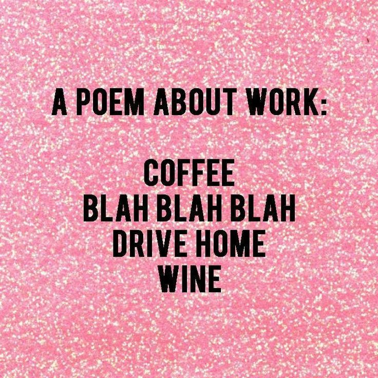This is how so many people feel.  A poem about work: coffee blah blah drive home WINE!  Haha thats so good.