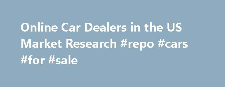 Online Car Dealers in the US Market Research #repo #cars #for #sale http://auto.remmont.com/online-car-dealers-in-the-us-market-research-repo-cars-for-sale/  #online car sales # Online Car Dealers in the US: Market Research Report Market Research • Market Size • Industry Statistics • Industry Analysis • Industry Trends Online Car Dealers Market Research Report | Online Retail | Online Cars & Automotive Goods | Mar 2015 Green light: The industry is poised for solid growth as [...]Read…