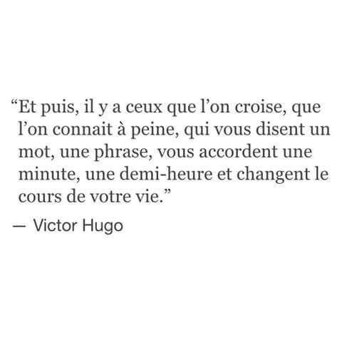 """""""Et puis, il y a ceux que l'on croise, que l'on connait à peine, qui vous disent un mot, une phrase, vous accordent une minute, une demi-heure et changent le cours de votre vie"""" - Victor Hugo #Quote #Love"""