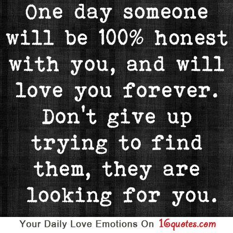 One day someone will be 100% honest with you, and will love you forever. Don't give up trying to find them, they are looking for you  Beautiful