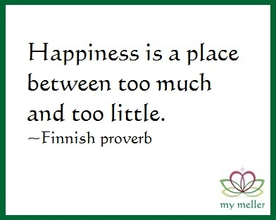 my meller: Happy Monday #15 Happiness is a place between too much and too little. ~ Finnish Proverb