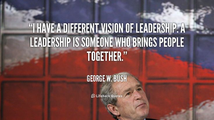 I have a different vision of leadership. A leadership is someone who brings people together. - George W. Bush at Lifehack Quotes  George W. Bush at quotes.lifehack.org/by-author/george-w-bush/