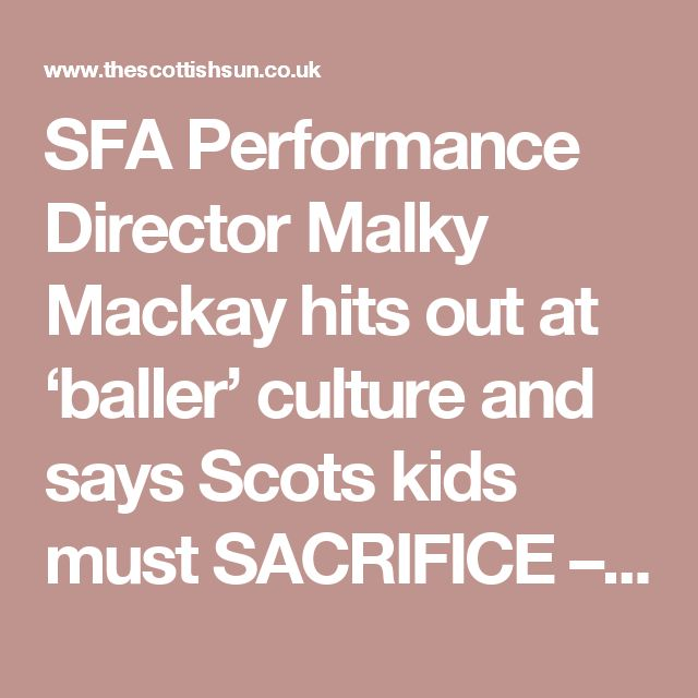 SFA Performance Director Malky Mackay hits out at 'baller' culture and says Scots kids must SACRIFICE – The Scottish Sun