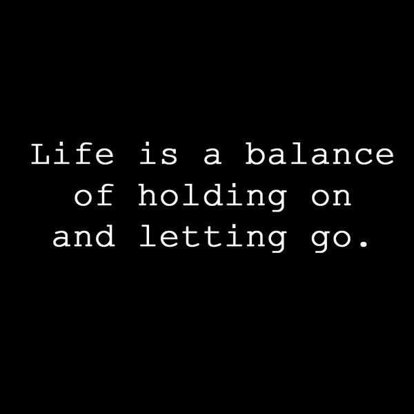 Quotes: Life is a balance of holding on and letting go...