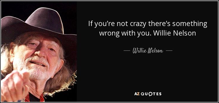 If you're not crazy there's something wrong with you. Willie Nelson - Willie Nelson