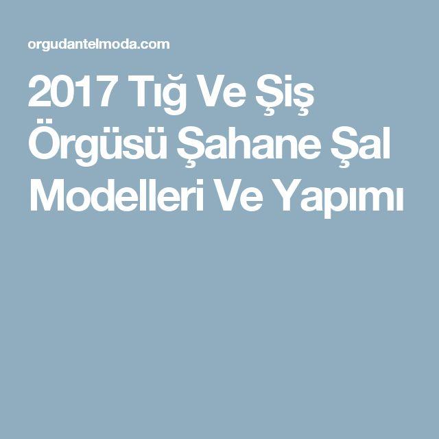 2017 Tığ Ve Şiş Örgüsü Şahane Şal Modelleri Ve Yapımı