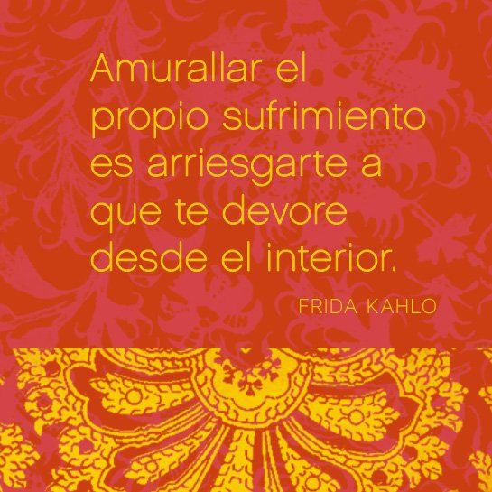 "Español: ""Amurallar el propio sufrimiento es arriesgarte a que te devore desde el interior.""  English: ""To wall up your own suffering is risking that it devours you from the inside.""  —Frida Kahlo"