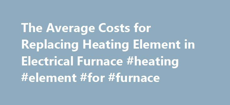 The Average Costs for Replacing Heating Element in Electrical Furnace #heating #element #for #furnace http://hong-kong.remmont.com/the-average-costs-for-replacing-heating-element-in-electrical-furnace-heating-element-for-furnace/  # The Average Costs for Replacing Heating Element in Electrical Furnace Part The heating element's part number is on the heating element. All furnaces list the model and serial number in a visible area to assist in finding replacement parts. If the furnace is…