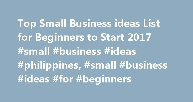 Top Small Business ideas List for Beginners to Start 2017 #small #business #ideas #philippines, #small #business #ideas #for #beginners http://oklahoma-city.remmont.com/top-small-business-ideas-list-for-beginners-to-start-2017-small-business-ideas-philippines-small-business-ideas-for-beginners/  # Trending Best Small Business ideas for Beginners in 2017 More ideas for Starting a Business at Home With No Money Starting a Business If you are an aspiring entrepreneur with a desire to start a