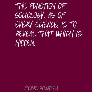 Pierre Bourdieu The function of sociology, as of every Quote