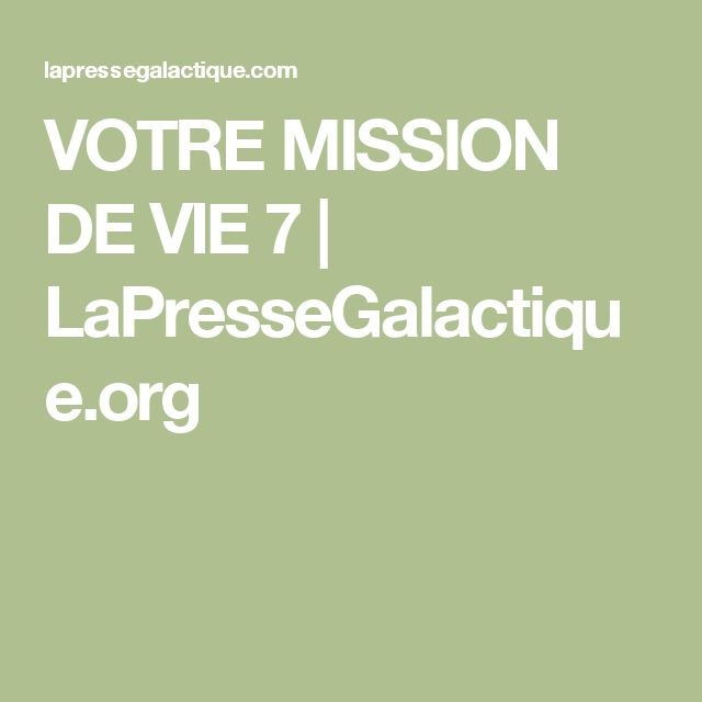 VOTRE MISSION DE VIE 7 | LaPresseGalactique.org