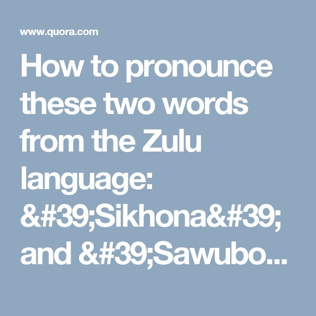How to pronounce these two words from the Zulu language: 'Sikhona' and 'Sawubona'? Is there a recording online - Quora