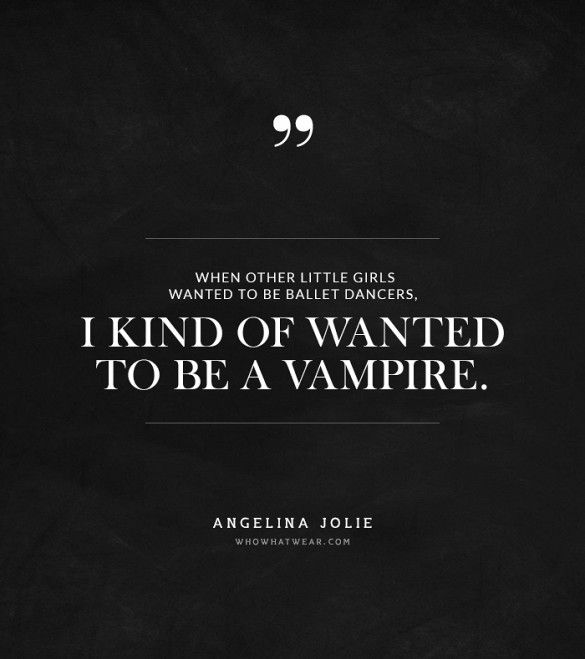 """""""When other little girls wanted to be ballet dancers, I kind of wanted to be a vampire."""" -Angelina Jolie #quotes"""