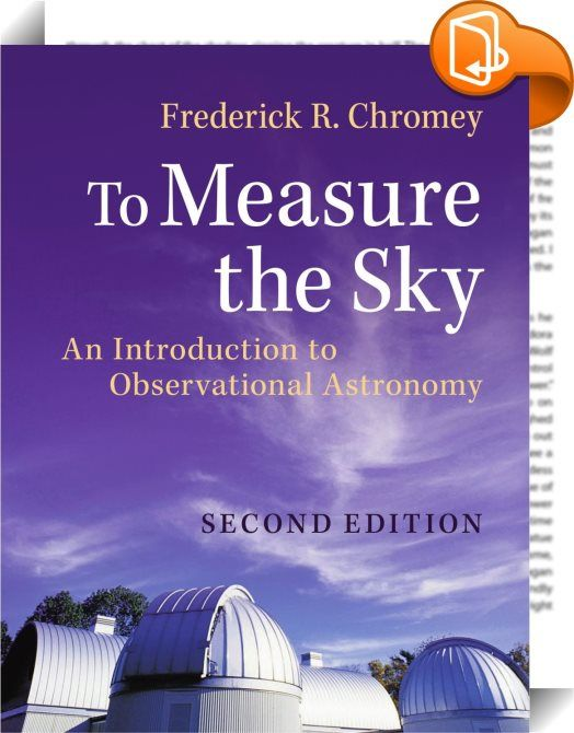 To Measure the Sky    :  The second edition of this popular text provides undergraduates with a quantitative yet accessible introduction to the physical principles underlying the collection and analysis of observational data in contemporary optical and infrared astronomy. The text clearly links recent developments in ground- and space-based telescopes  observatory and instrument design  adaptive optics  and detector technologies to the more modest telescopes and detectors that students...