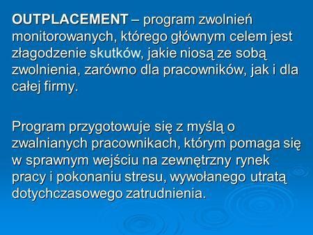 OUTPLACEMENT – program zwolnień monitorowanych, którego głównym celem jest złagodzenie, jakie niosą ze sobą zwolnienia, zarówno dla pracowników, jak i.